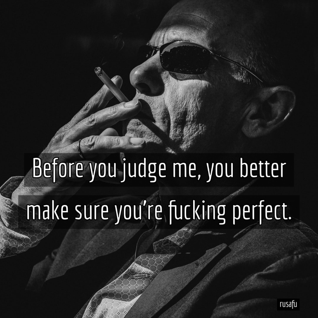 Before you judge me, you better make sure you're fucking perfect.