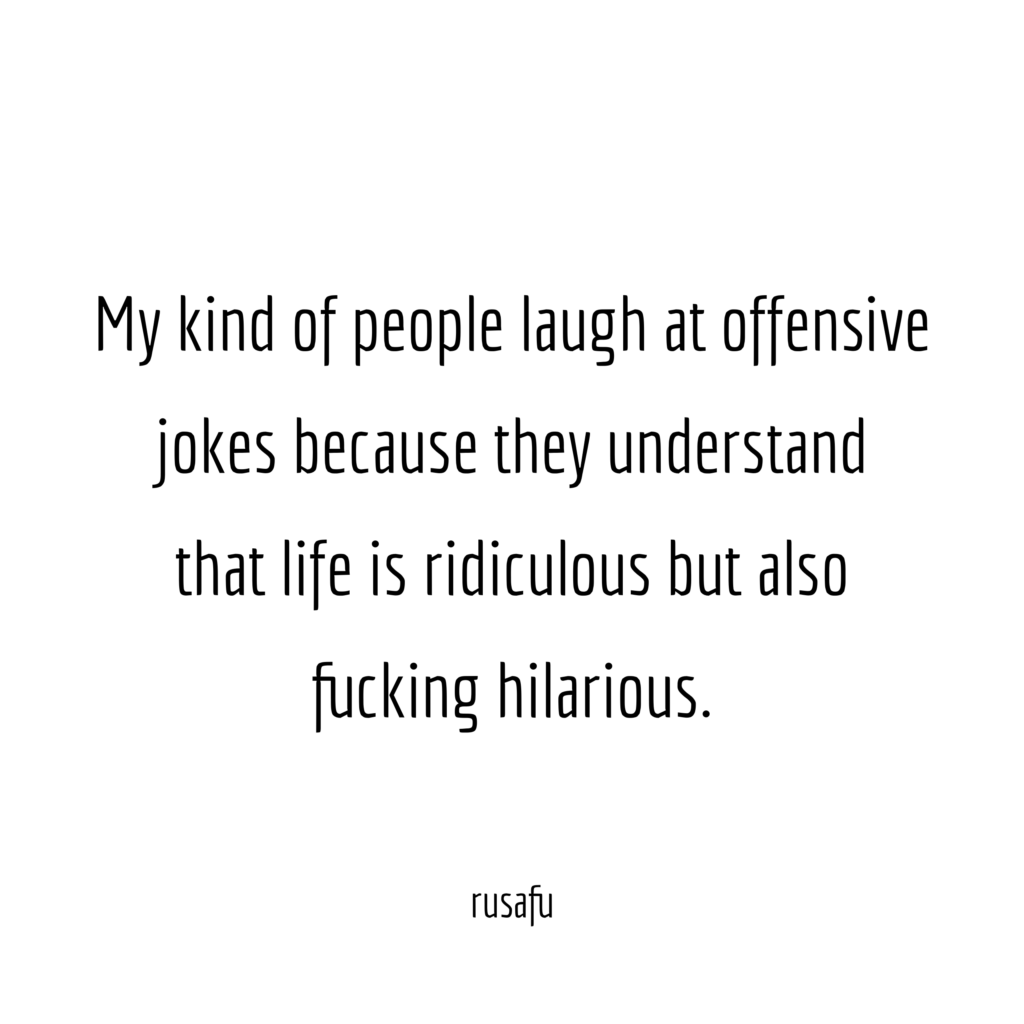 My kind of people laugh at offensive jokes because they understand that life is ridiculous but also fucking hilarious.