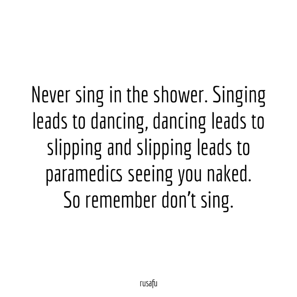 Never sing in the shower. Singing leads to dancing, dancing leads to slipping and slipping leads to paramedics seeing you naked. So remember don't sing.