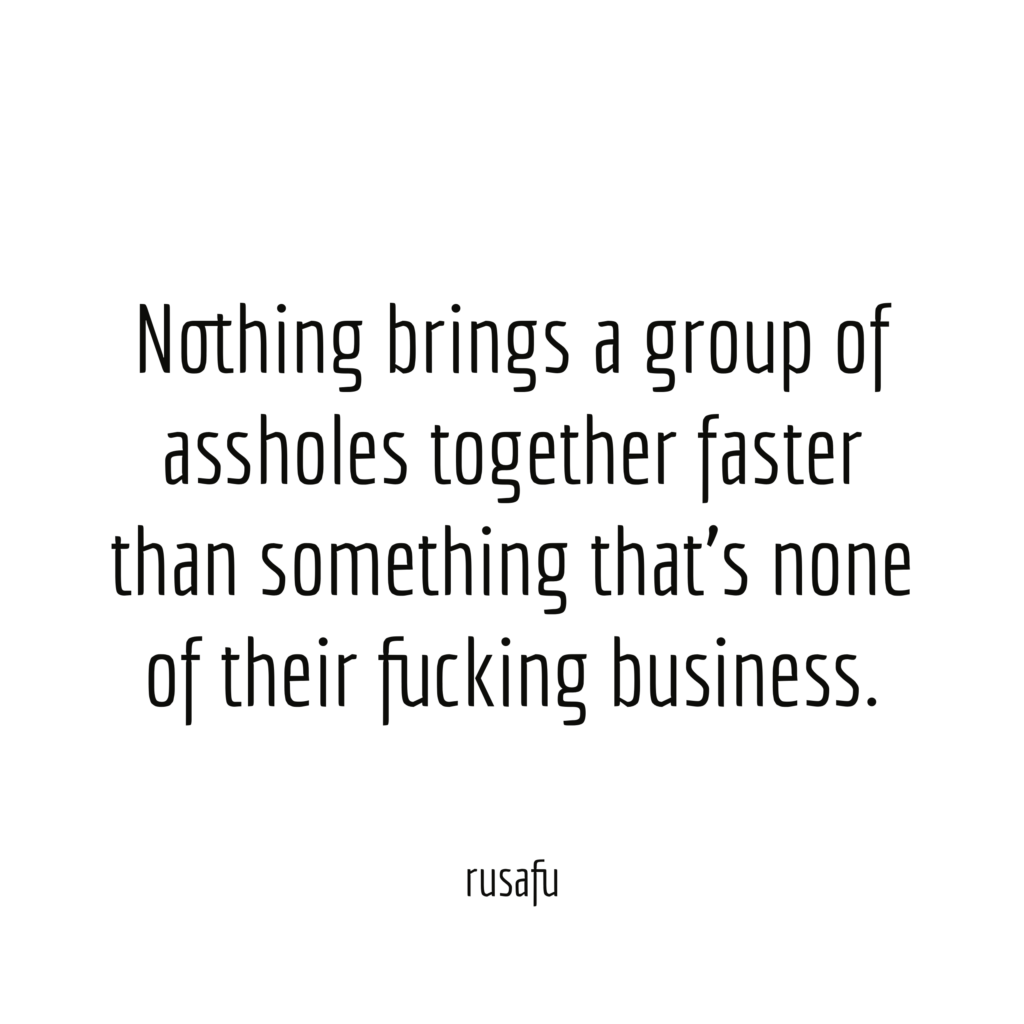 Nothing brings a group of assholes together faster than something that's none of their fucking business.