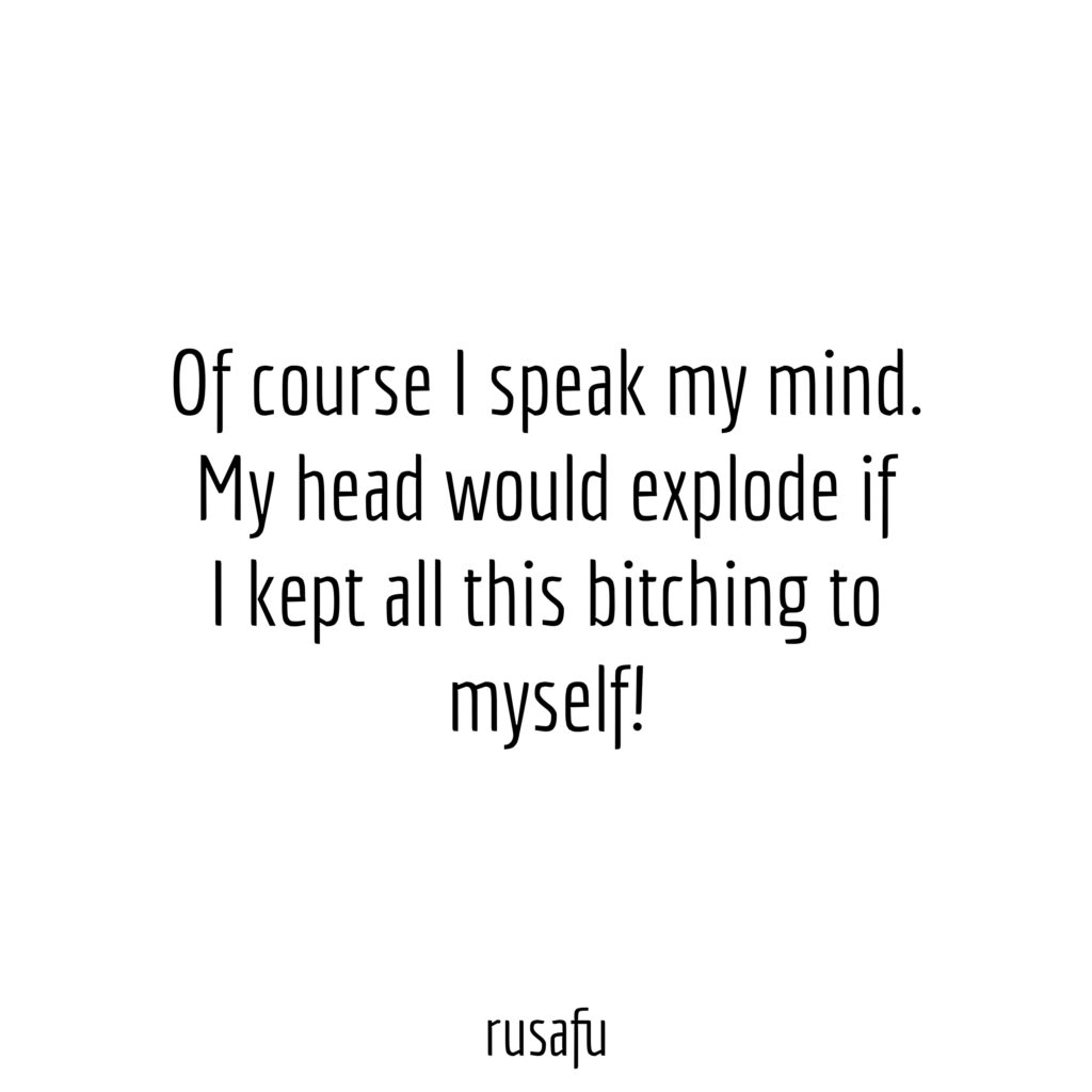 Of course I speak my mind. My head would explode if I kept all this bitching to myself!