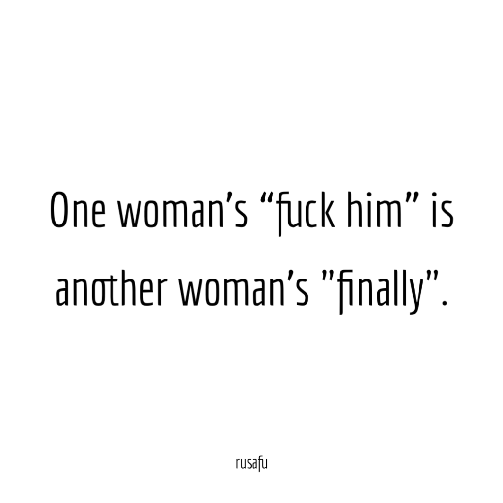 """One woman's """"fuck him"""" is another woman's """"finally""""."""