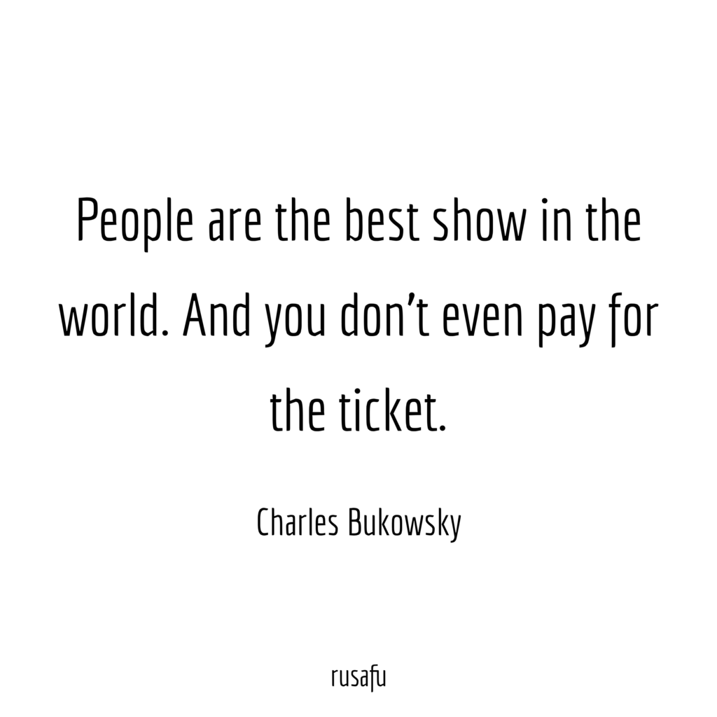 People are the best show in the world. And don't even pay for the ticket. - Charles Bukowski