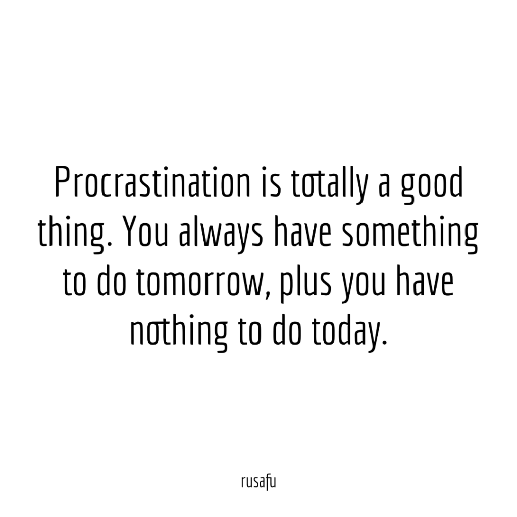 Procrastination is totally a good thing. You always have something to do tomorrow, plus you have nothing to do today.