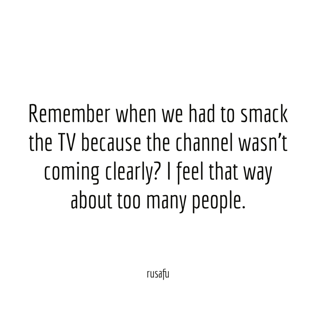 Remember when we had to smack the TV because the channel wasn't coming clearly? I feel that way about too many people.