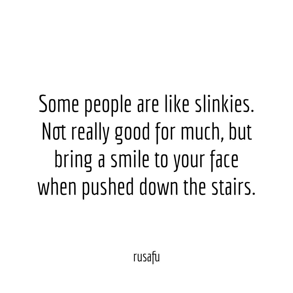 Some people are like slinkies. Not really good for much, but bring a smile to your face when pushed down the stairs.
