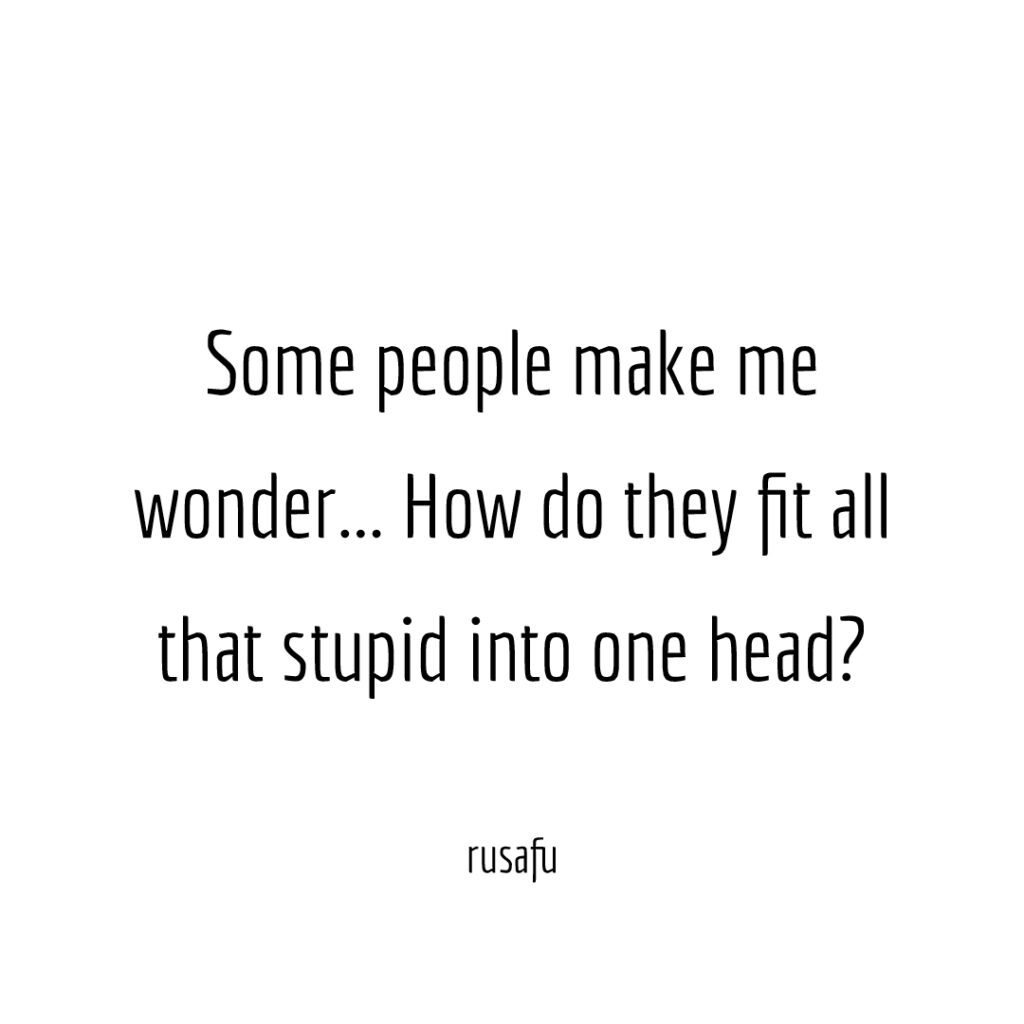 Some people make me wonder… How do they fit all that stupid into one head?