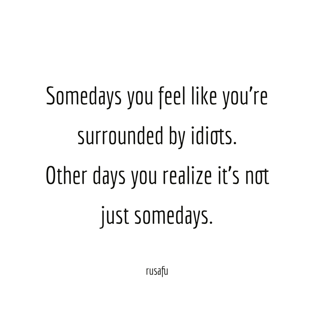 Somedays you feel like you're surrounded by idiots. Other days you realize it's not just somedays.