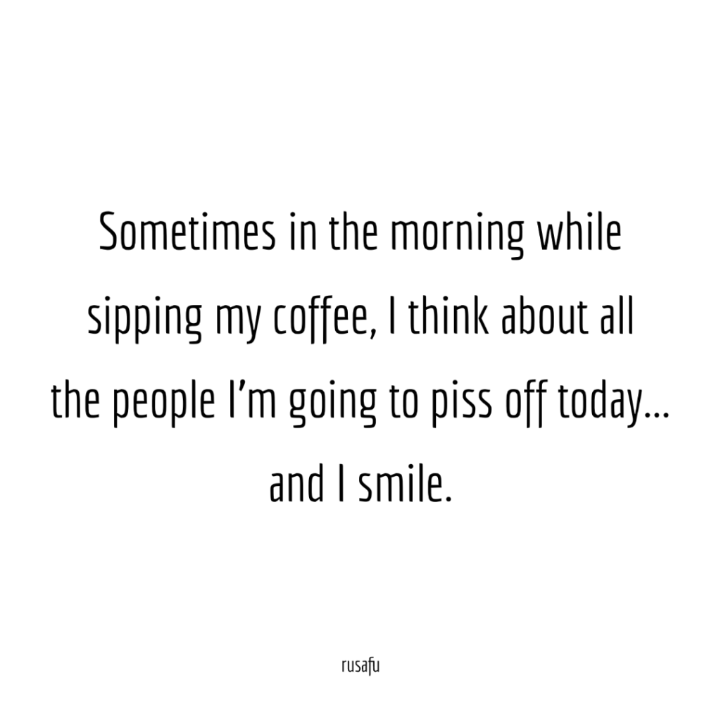 Sometimes in the morning while sipping my coffee, I think about all the people I'm going to piss off today… and I smile.