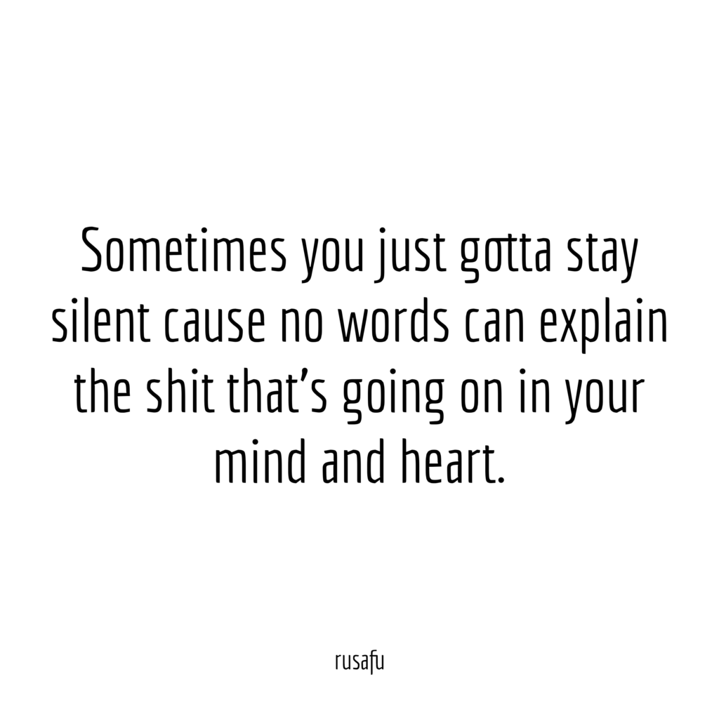 Sometimes you just gotta stay silent cause no words can explain the shit that's going on in your mind and heart.