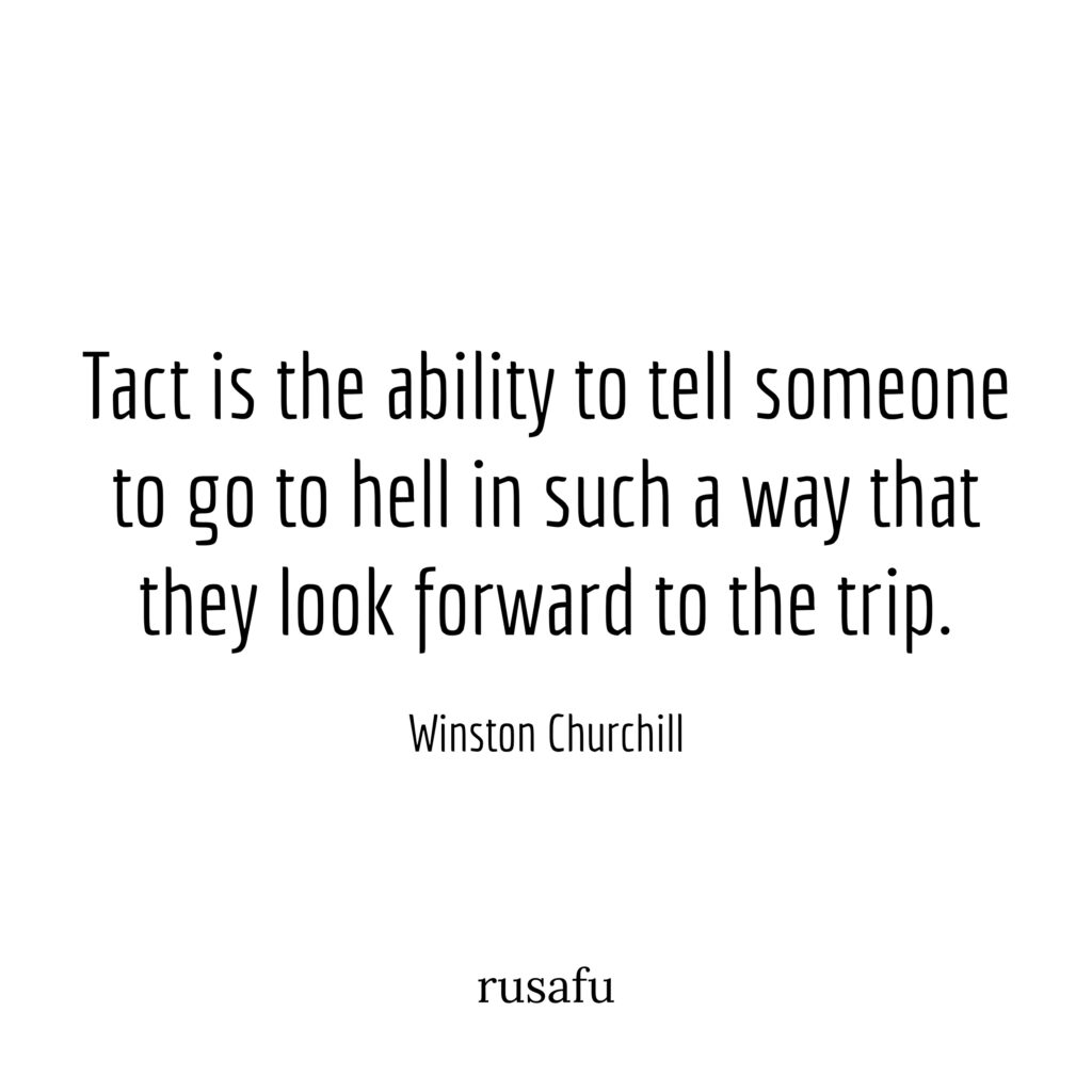 Tact is the ability to tell someone to go to hell in such a way that they look forward to the trip. – Winston Churchill