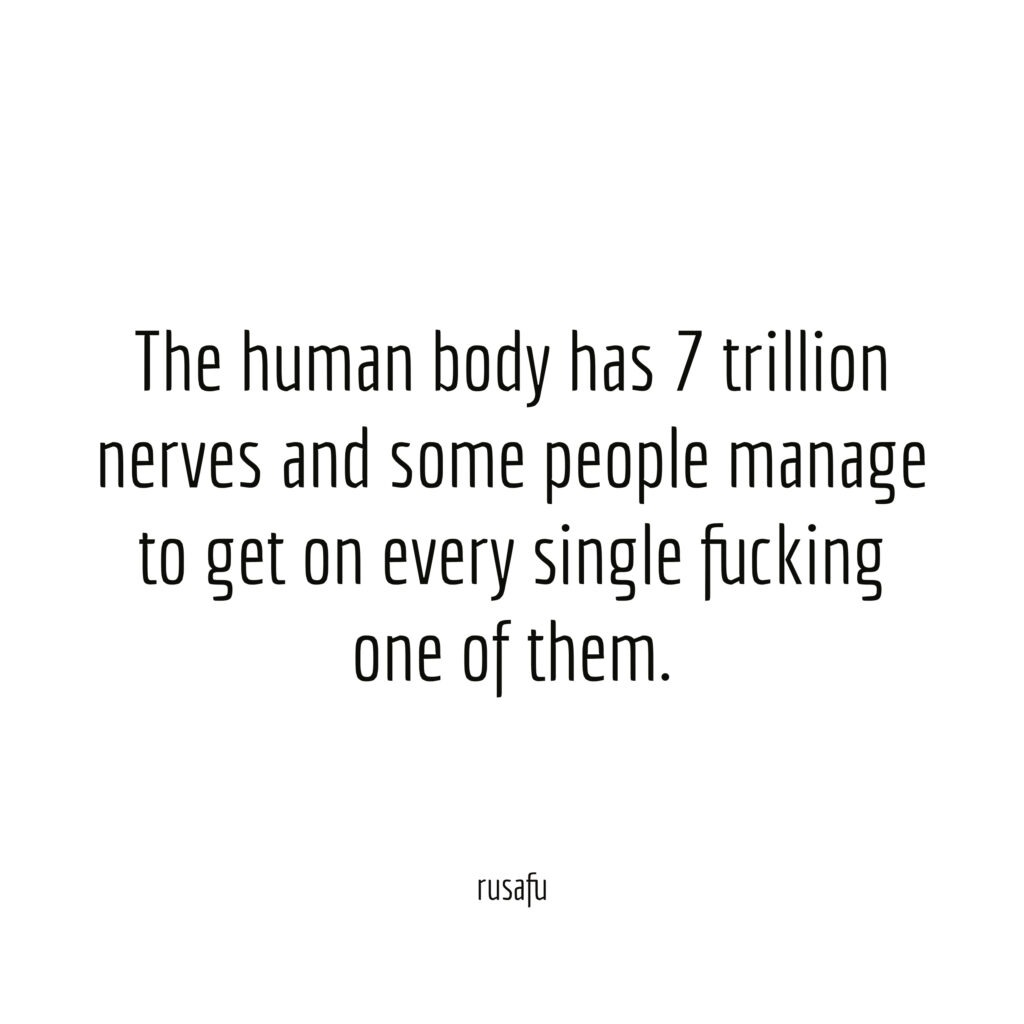 The human body has 7 trillion nerves and some people manage to get on every single fucking one of them.