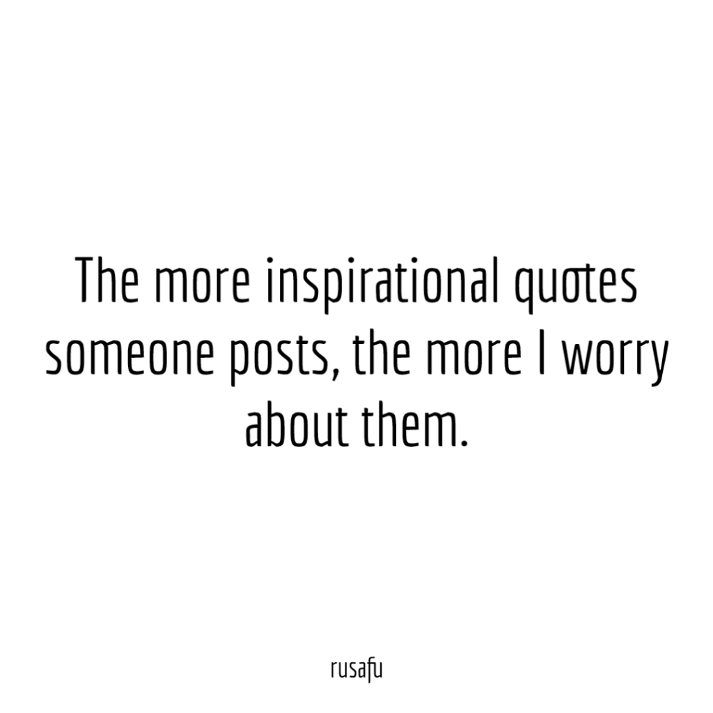 The more inspirational quotes someone posts, the more I worry about them.
