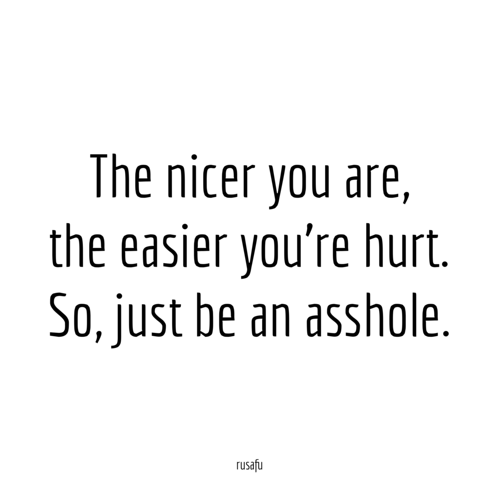 The nicer you are, the easier you're hurt. So, just be an assole.