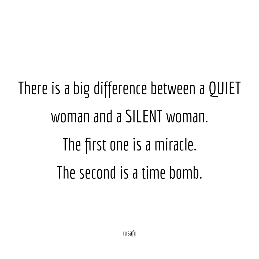 There is a big difference between a QUIET woman and a SILENT woman. The first one is a miracle. The second one is a time bomb.