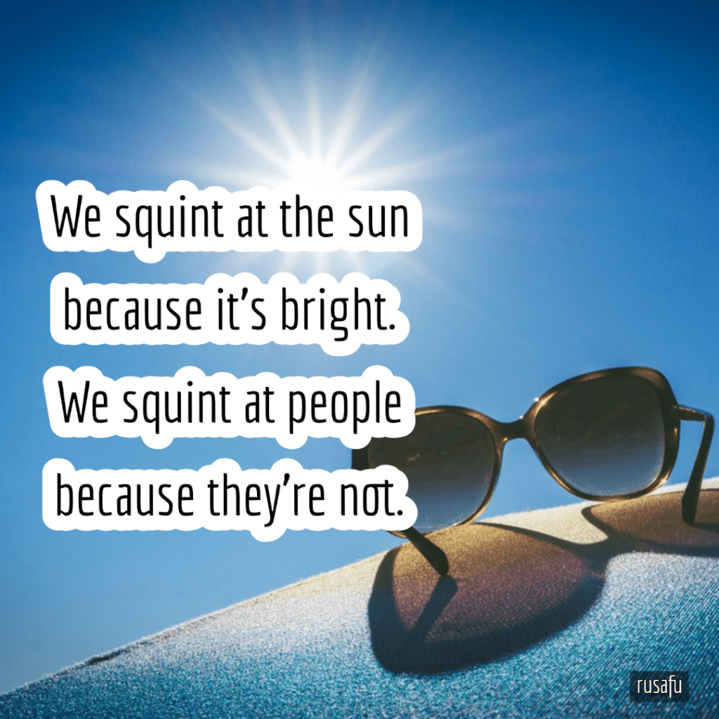 We squint at the sun because it's bright. We squint at people because they're not.
