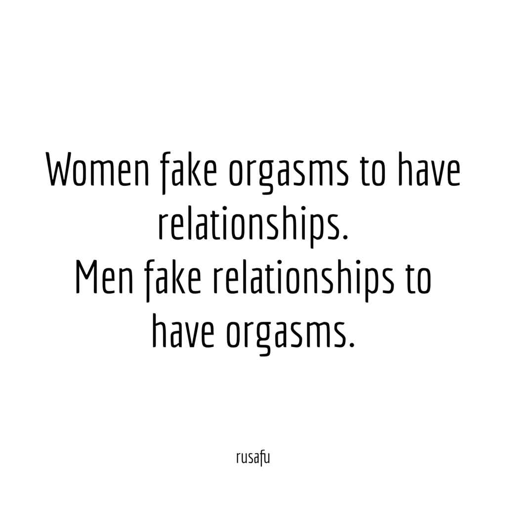 Women fake orgasms to have relationships. Men fake relationships to have orgasms.