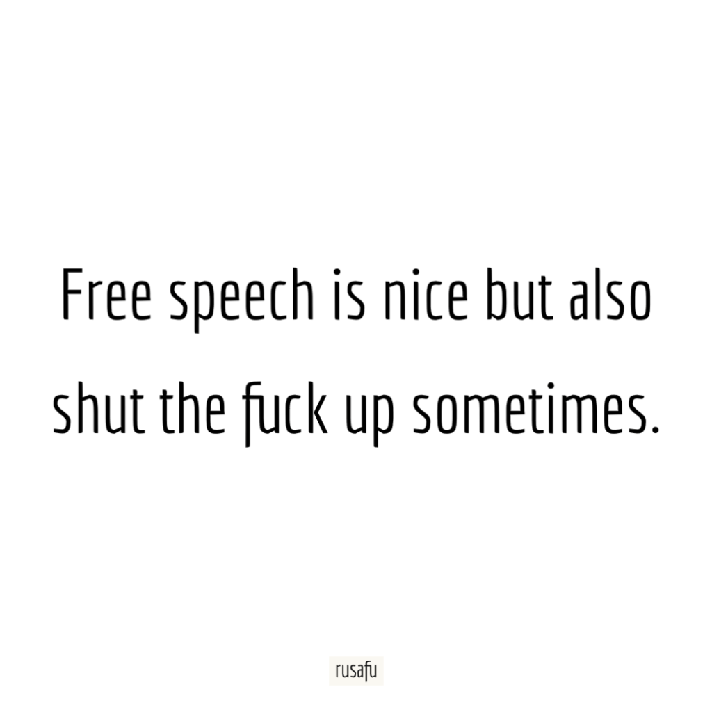 Free speech is nice but also shut the fuck up sometimes.