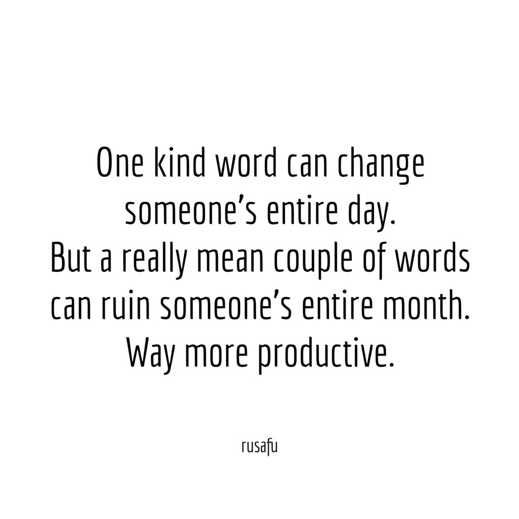 One kind word can change someone's entire day. But a really mean couple of words can ruin someone's entire month. Way more productive.