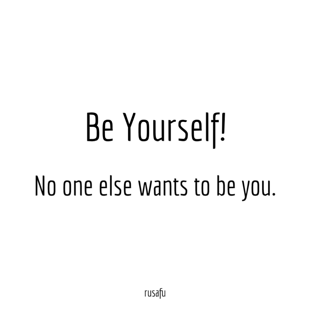 Be Yourself! No one else wants to be you.