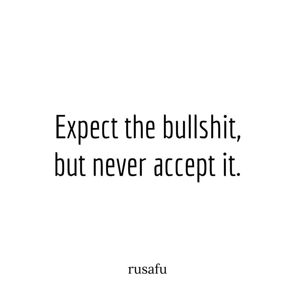 Expect the bullshit, but never accept it.