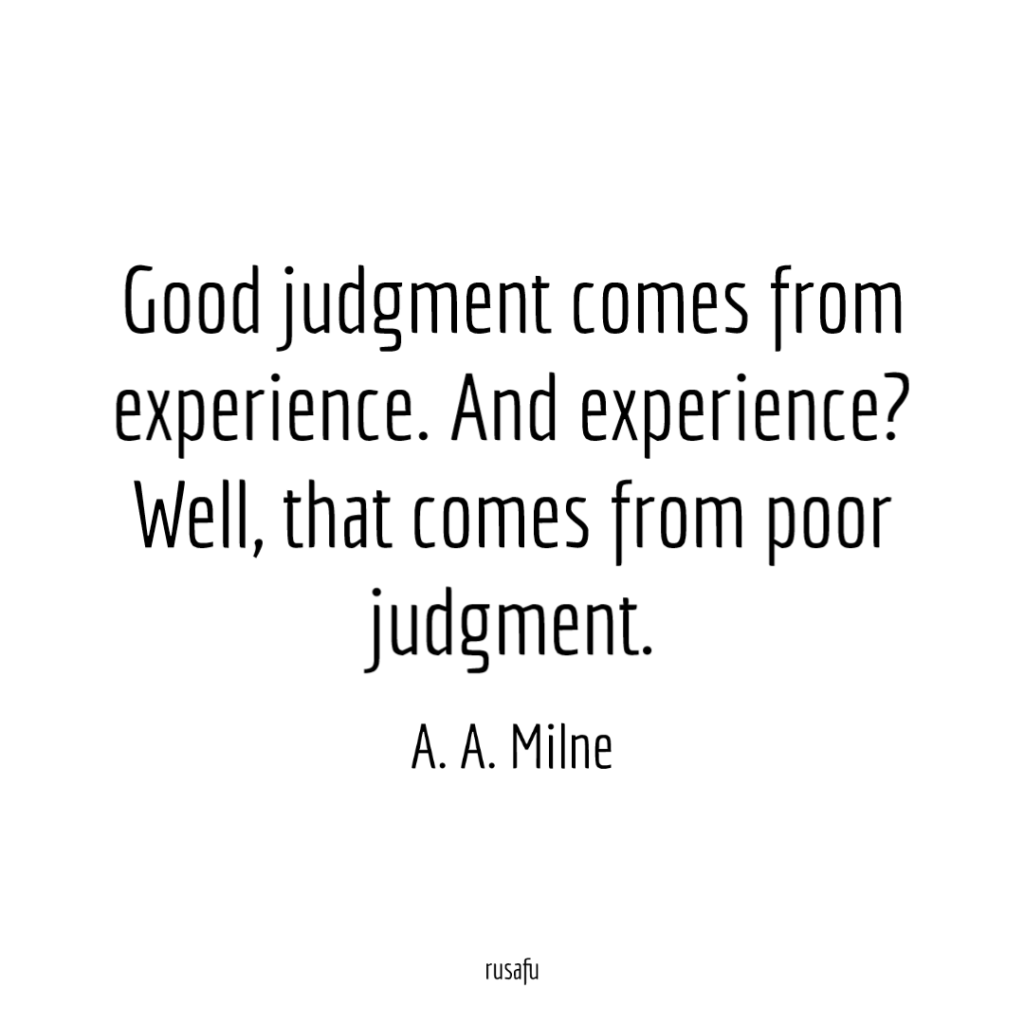Good judgment comes from experience. And experience? Well, that comes from poor judgment. - A. A. Milne