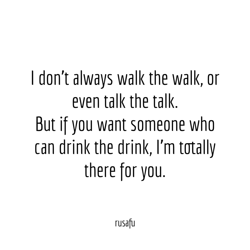 I don't always walk the walk, or even talk the talk. But if you want someone who can drink the drink, I'm totally there for you.
