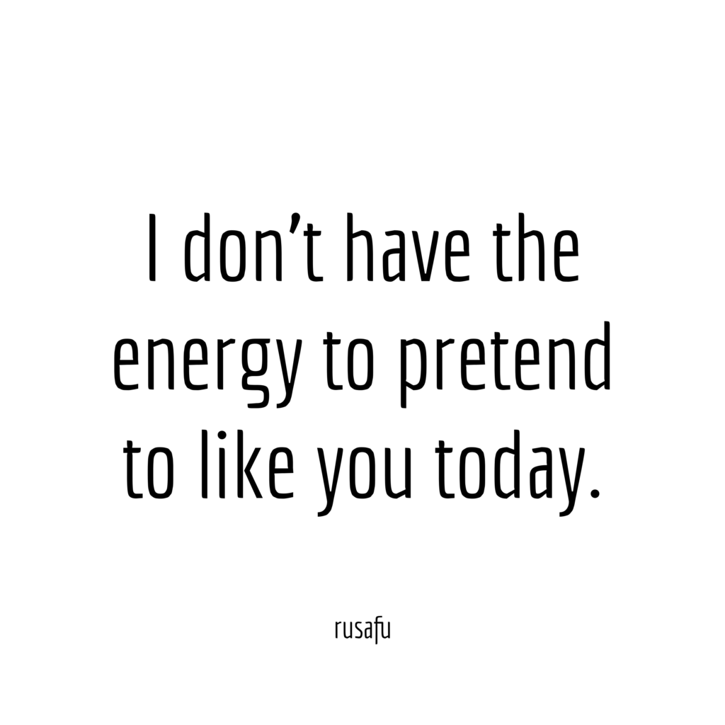 I don't have the energy to pretend to like you today.