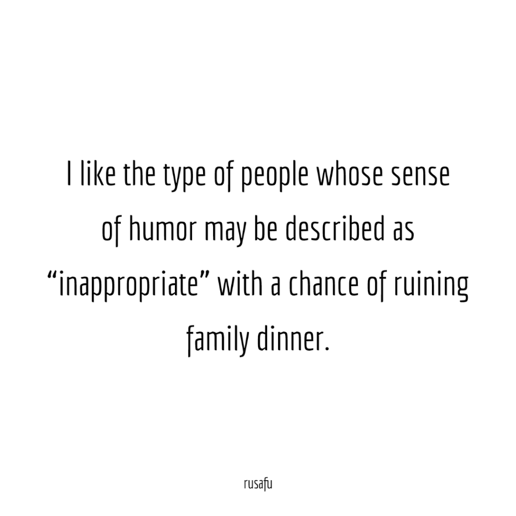 "I like the type of people whose sense of humor may be described as ""inappropriate"" with the chance of ruining family dinner."