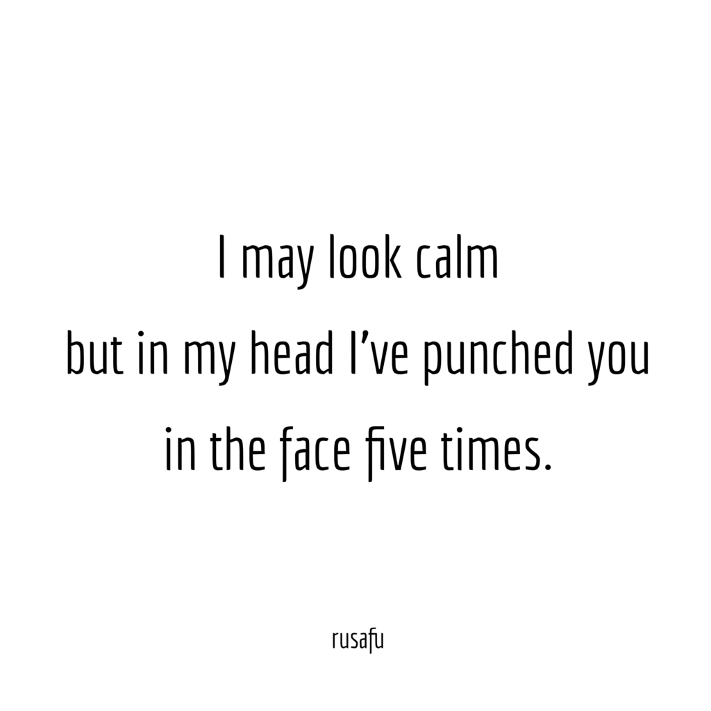 I may look calm but in my head I've punched you in the face five times.