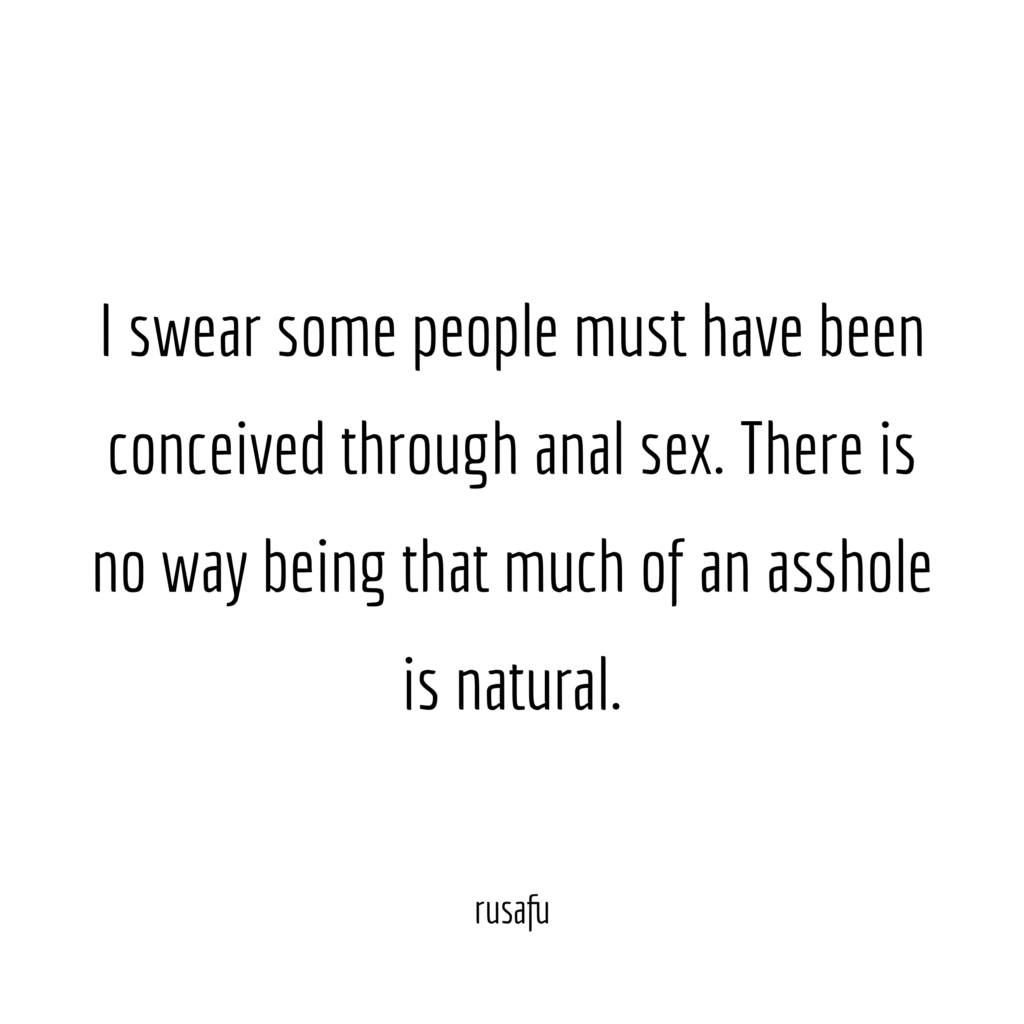 I swear some people must have been conceived through anal sex. There is no way being that much of an asshole is natural.