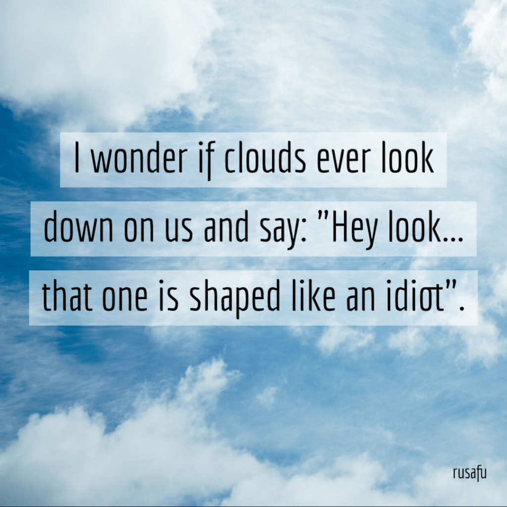 "I wonder if clouds ever look down on us and say: ""Hey look... that one is shaped like an idiot""."
