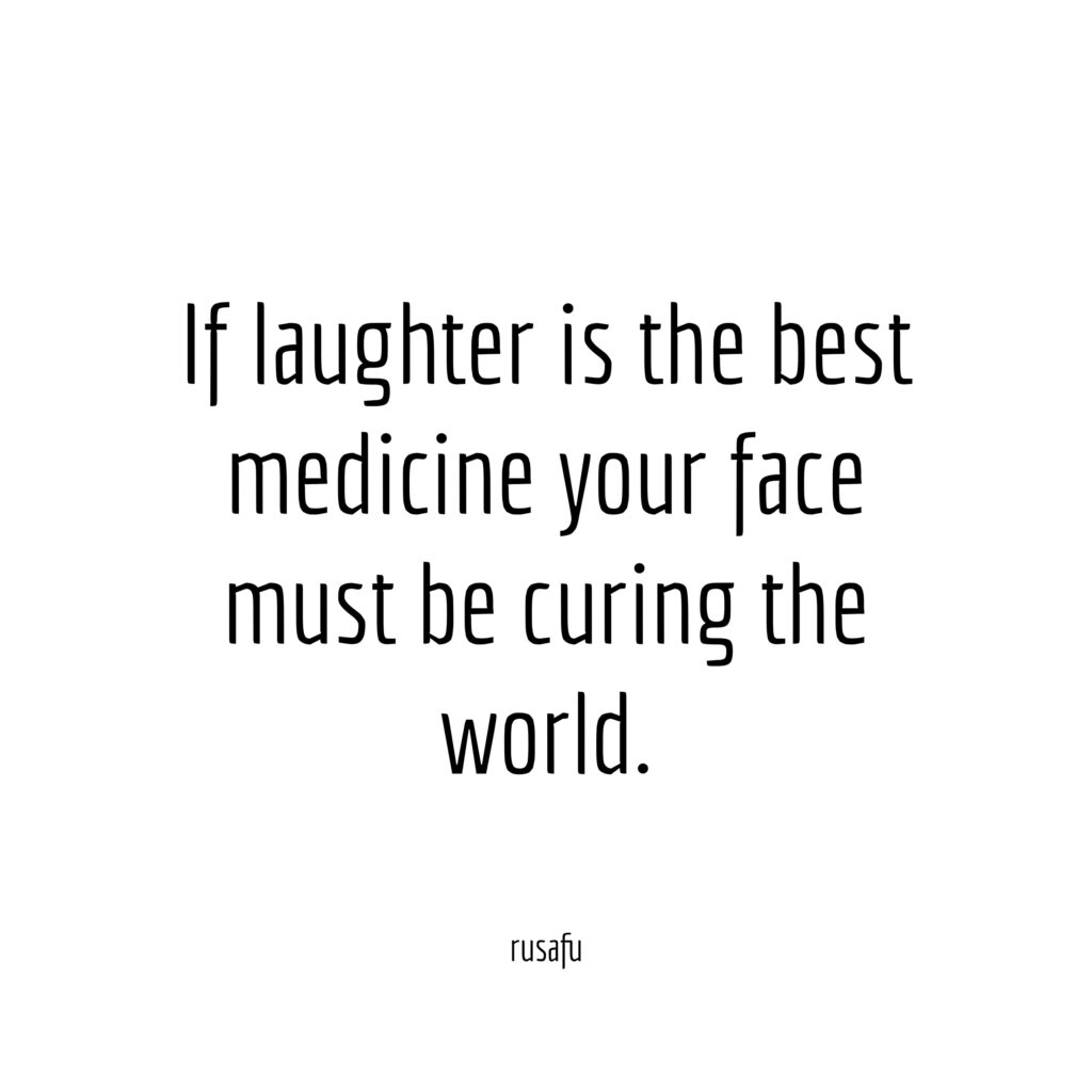 If laughter is the best medicine your face must be curing the world.
