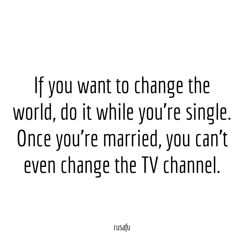 If you want to change the world, do it while you're single. Once you're married, you can't even change the TV channel.
