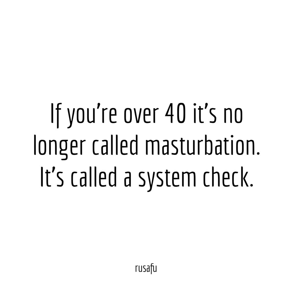 If you're over 40 it's no longer called masturbation. It's called a system check.