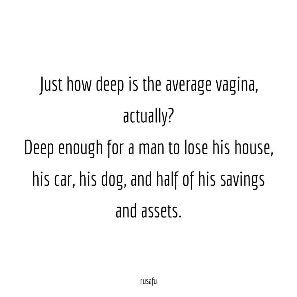 Just how deep is the average vagina, actually? Deep enough for a man to lose his house, his car, his dog, and half of his savings and assets.