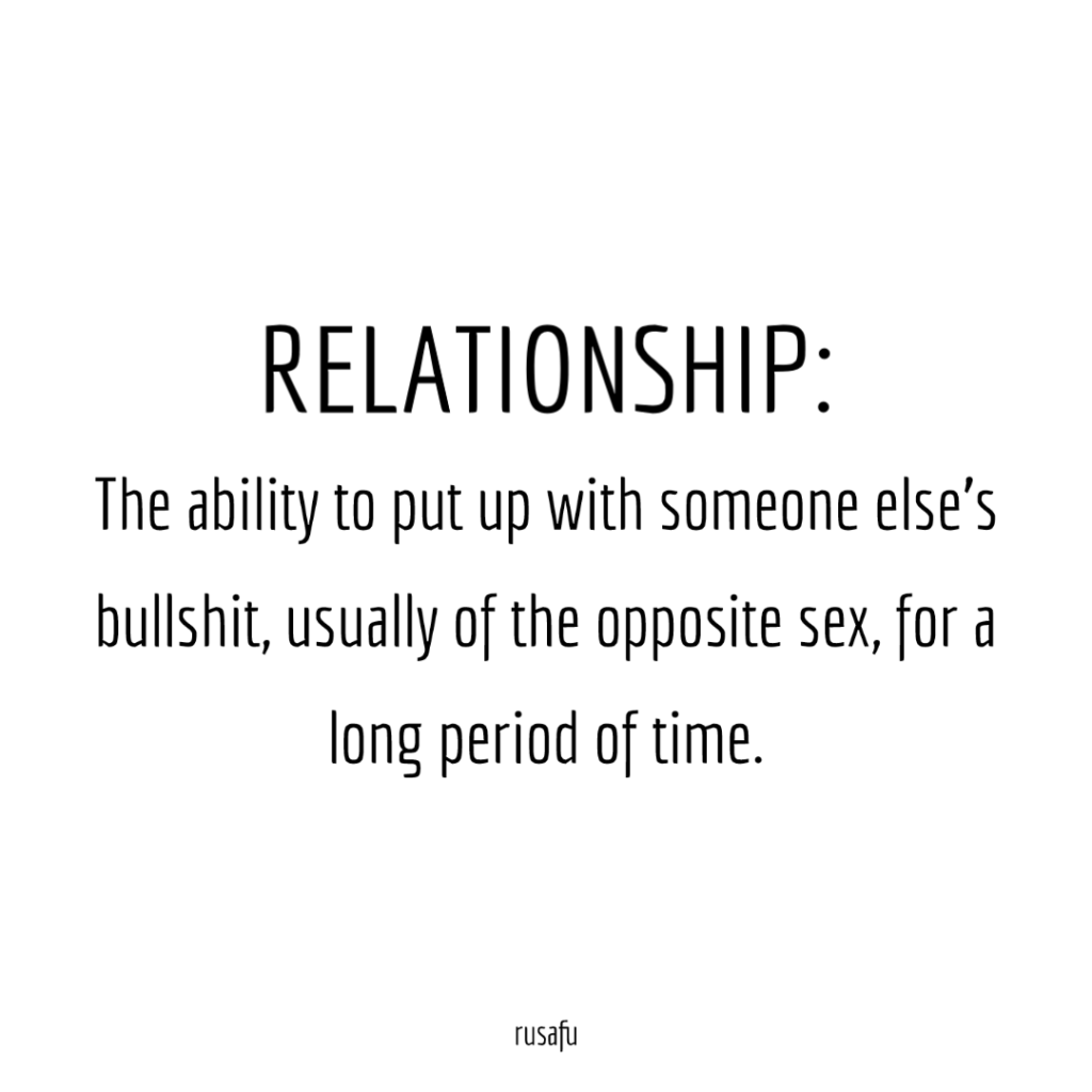 RELATIONSHIP: The ability to put up with someone else's bullshit, usually of the opposite sex, for a long period of time.