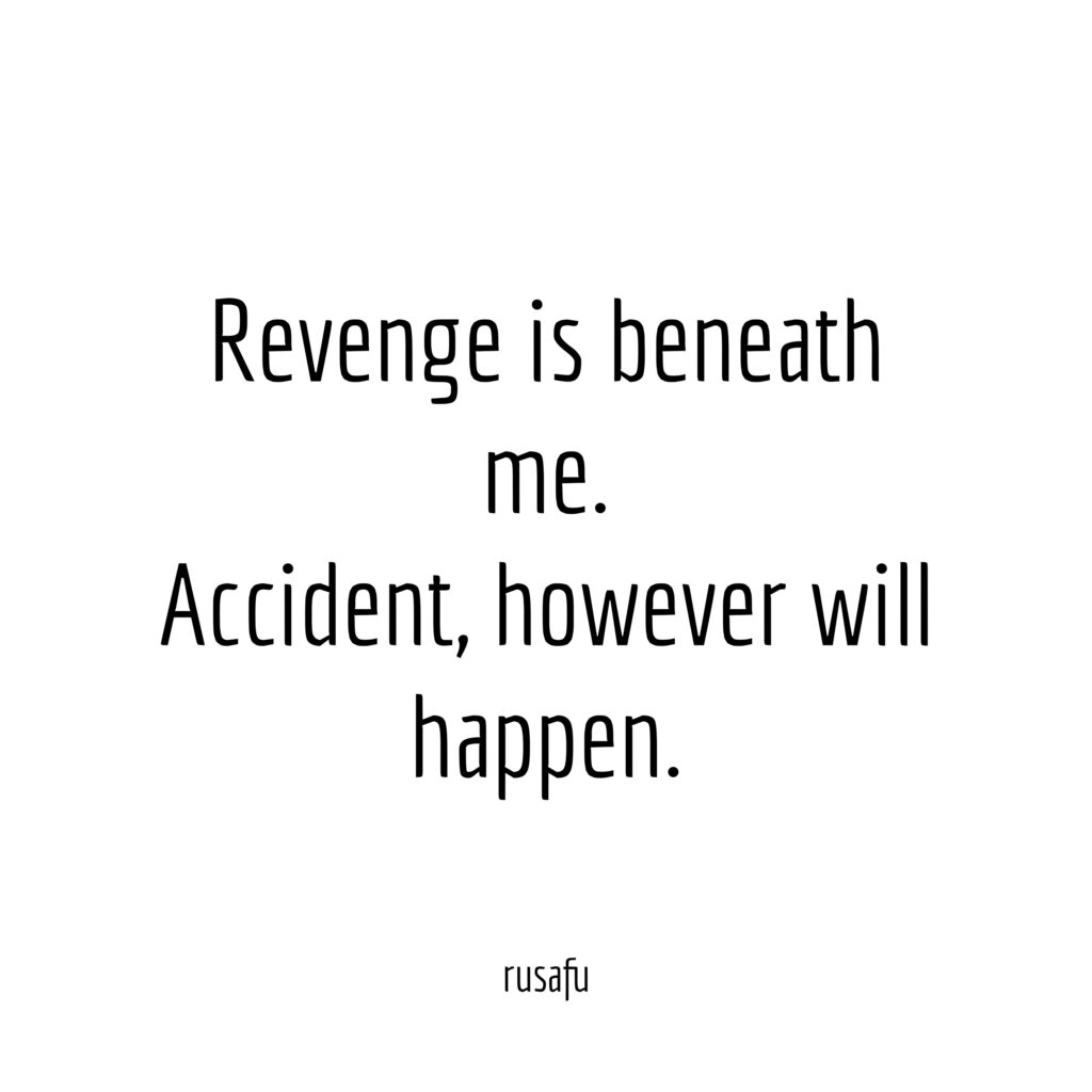 Revenge is beneath me. Accident however will happen.