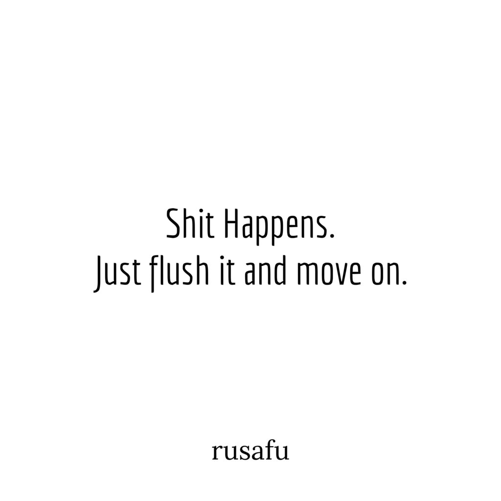 Shit Happens. Just flush it and move on.