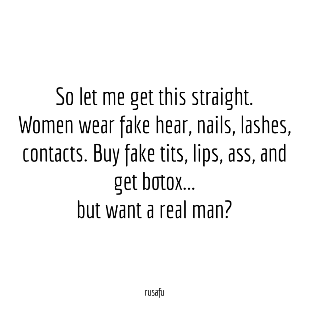 So let me get this straight. Women wear fake hear, nails, lashes, contacts. Buy fake tits, lips, ass, and get botox... but want a real man?