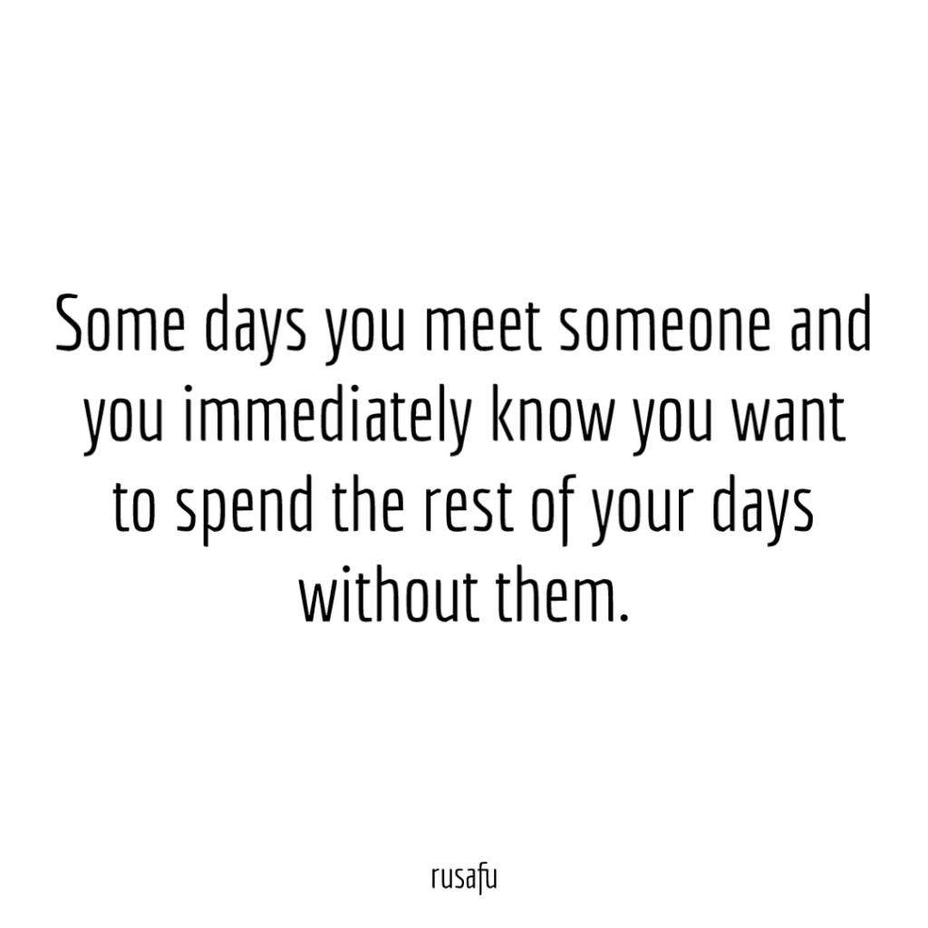 Some days you meet someone and you immediately know you want to spend the rest of your days without them.