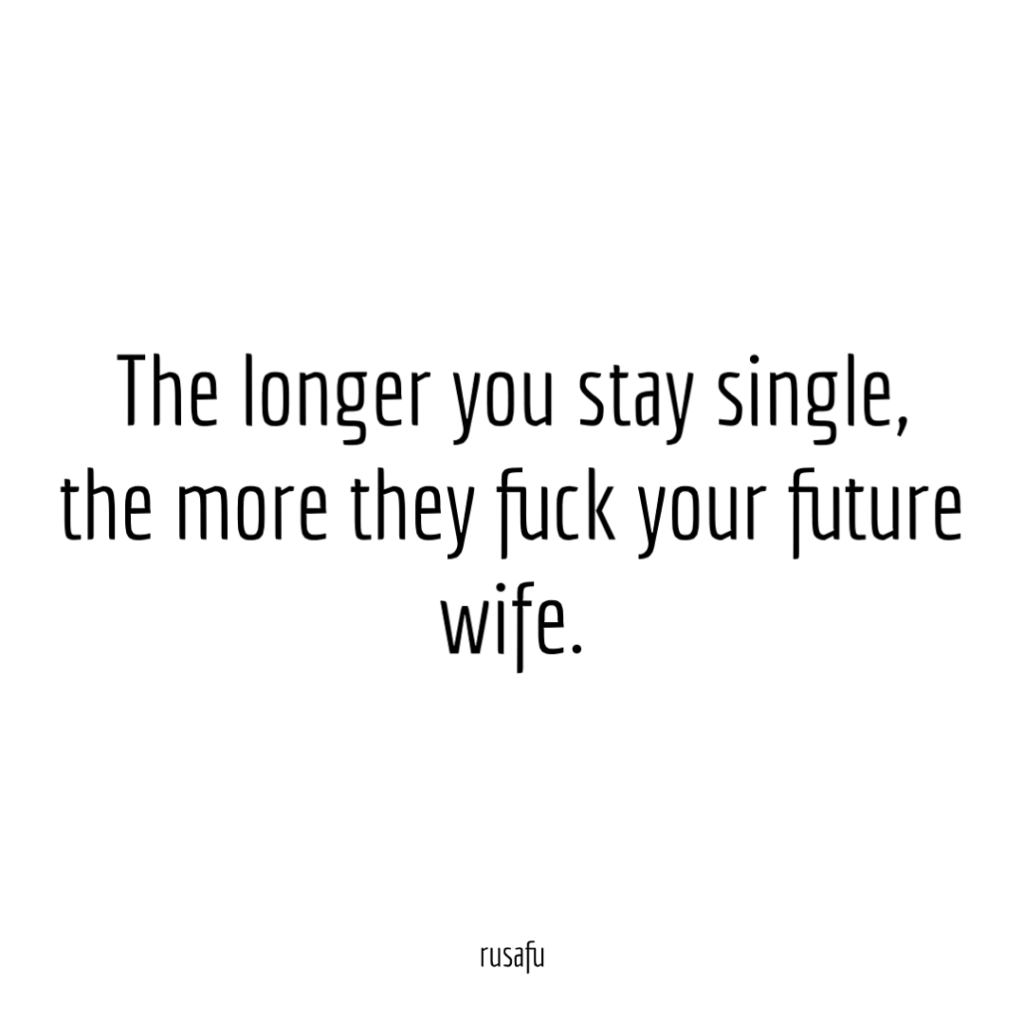 The longer you stay single, the more they fuck your future wife.