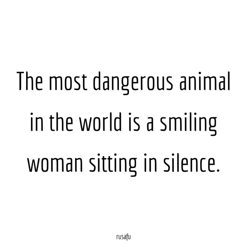 The most dangerous animal in the world is a smiling woman sitting in silence.