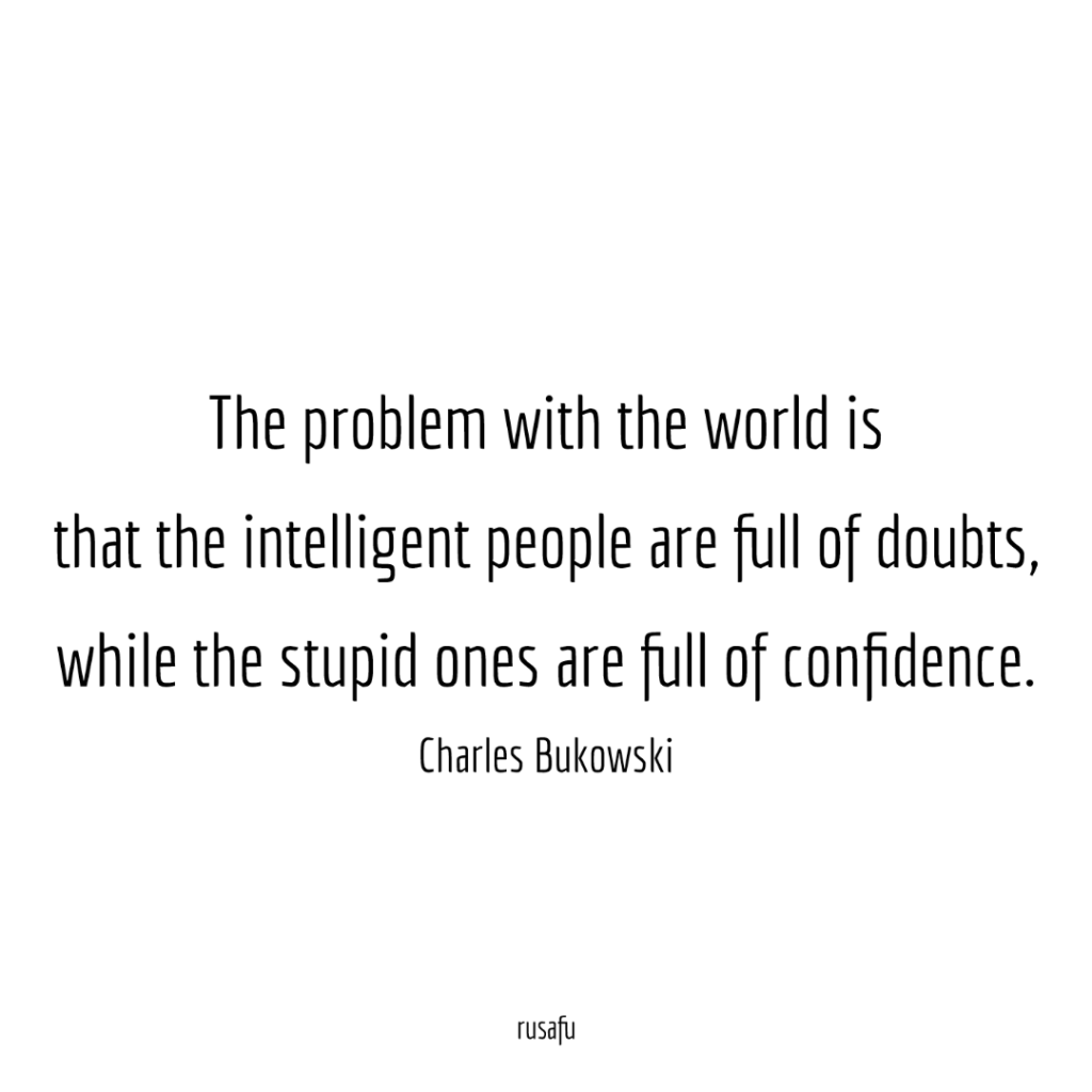 The problem with the world is that the intelligent people are full of doubts, while the stupid ones are full of confidence. - Charles Bukowsky