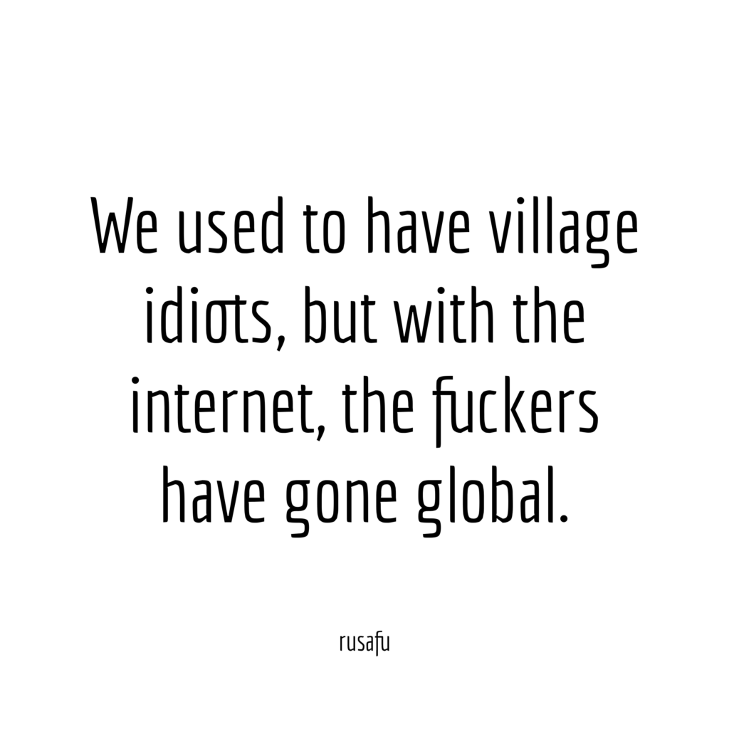 We used to have village idiots, but with the internet, the fuckers have gone global.