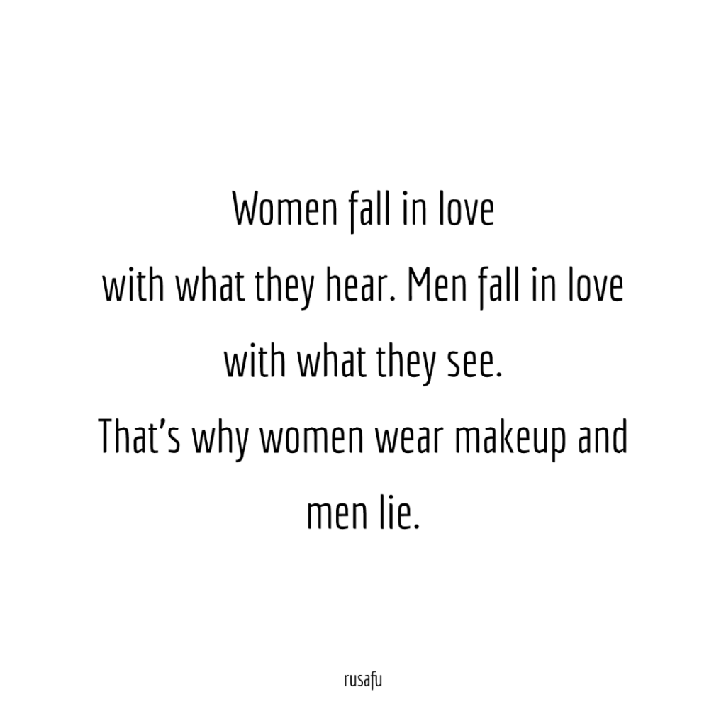 Women fall in love with what they hear. Men fall in love with what they see. That's why women wear makeup and men lie.