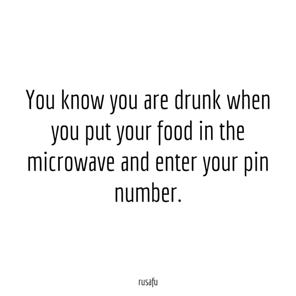 You know you are drunk when you put your food in the microwave and enter your pin number.