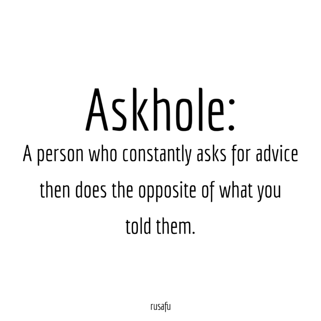 ASKHOLE: A person who constantly asks for advice then does the opposite of what you told them.