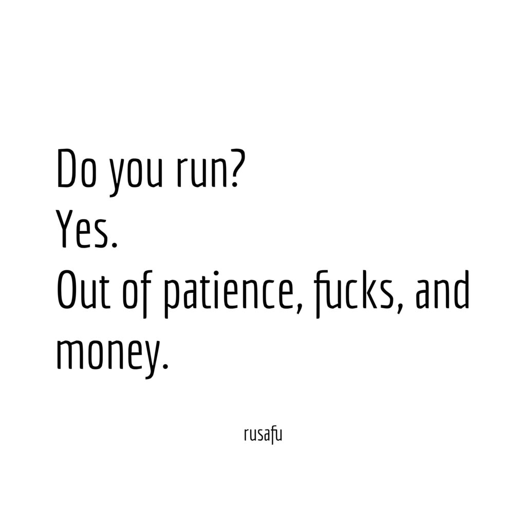 Do you run? Yes. Out of patience, fucks, and money.