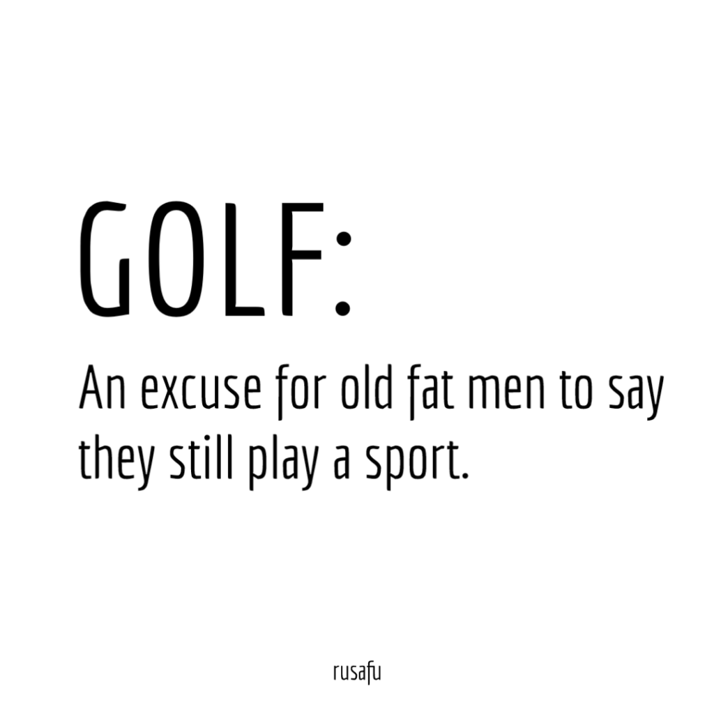 GOLF: An excuse for old fat men to say they still play a sport.